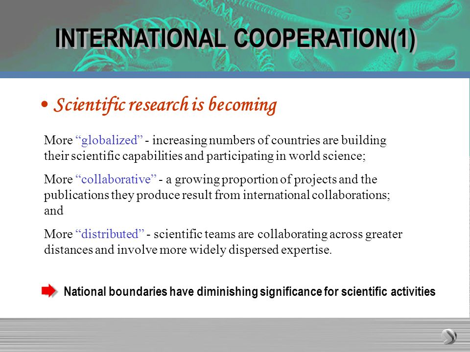 INTERNATIONAL COOPERATION(1) Scientific research is becoming More globalized - increasing numbers of countries are building their scientific capabilities and participating in world science; More collaborative - a growing proportion of projects and the publications they produce result from international collaborations; and More distributed - scientific teams are collaborating across greater distances and involve more widely dispersed expertise.