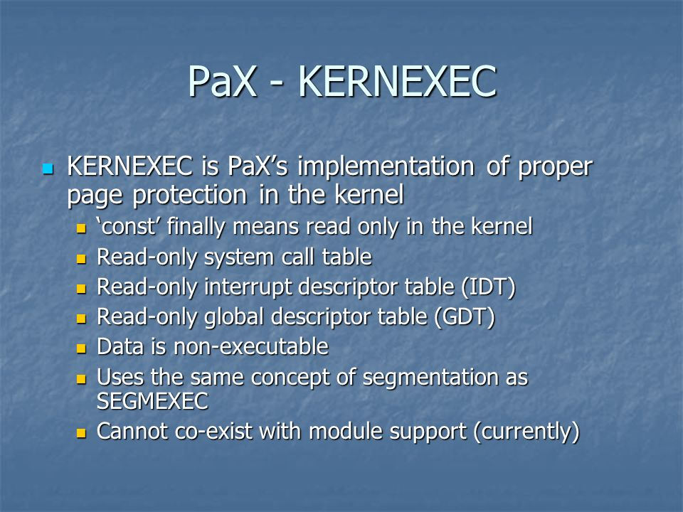 PaX - KERNEXEC KERNEXEC is PaXs implementation of proper page protection in the kernel KERNEXEC is PaXs implementation of proper page protection in the kernel const finally means read only in the kernel const finally means read only in the kernel Read-only system call table Read-only system call table Read-only interrupt descriptor table (IDT) Read-only interrupt descriptor table (IDT) Read-only global descriptor table (GDT) Read-only global descriptor table (GDT) Data is non-executable Data is non-executable Uses the same concept of segmentation as SEGMEXEC Uses the same concept of segmentation as SEGMEXEC Cannot co-exist with module support (currently) Cannot co-exist with module support (currently)