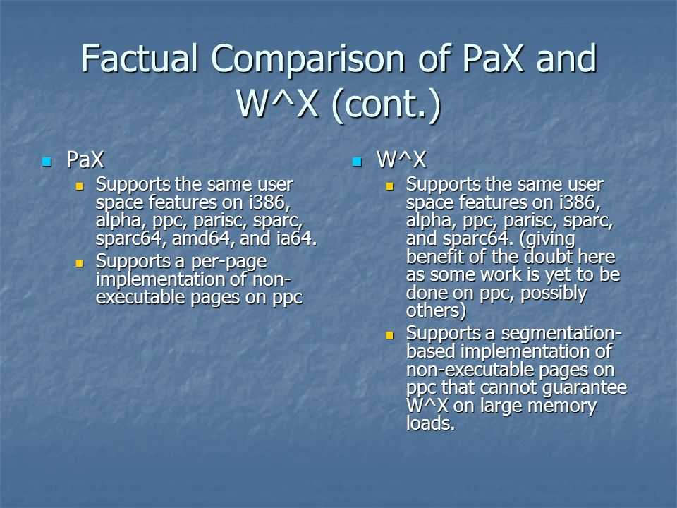 Factual Comparison of PaX and W^X (cont.) PaX PaX Supports the same user space features on i386, alpha, ppc, parisc, sparc, sparc64, amd64, and ia64.