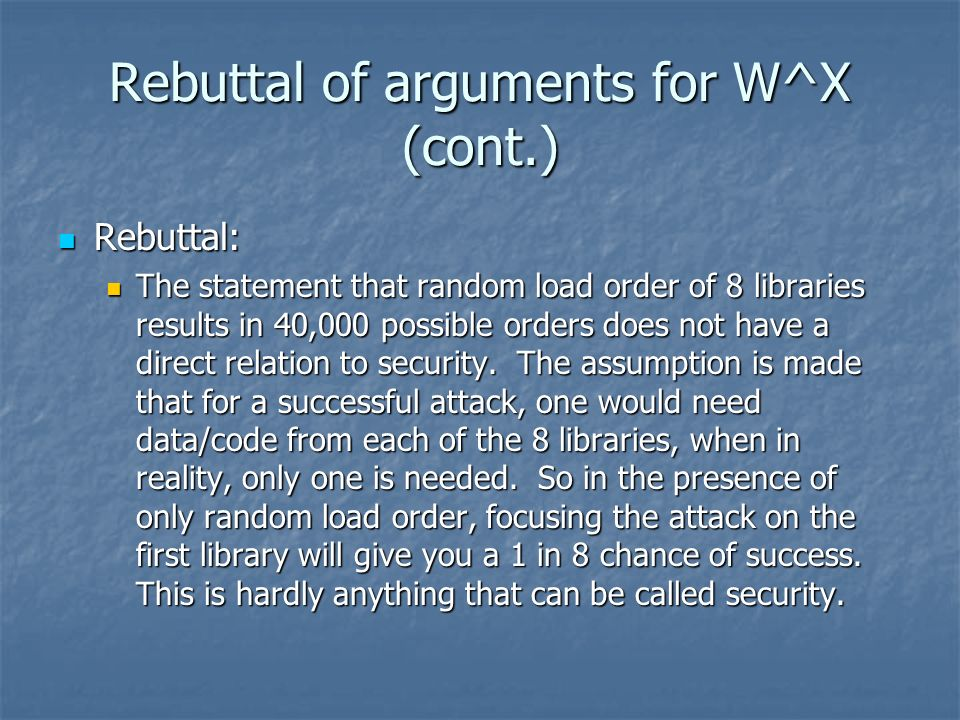 Rebuttal of arguments for W^X (cont.) Rebuttal: Rebuttal: The statement that random load order of 8 libraries results in 40,000 possible orders does not have a direct relation to security.