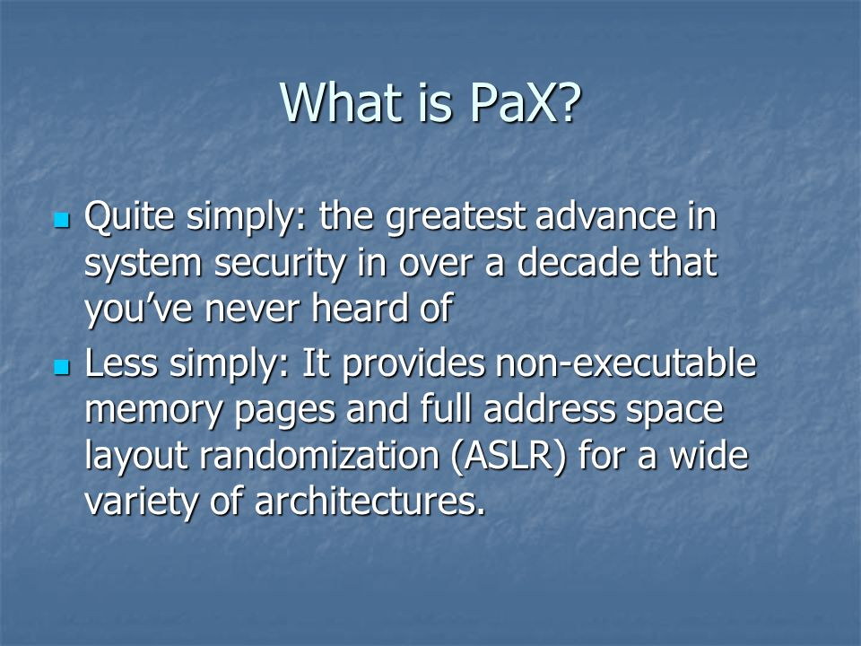 PaX - ASLR Full ASLR randomizes the locations of the following memory objects: Full ASLR randomizes the locations of the following memory objects: Executable image Executable image Brk-managed heap Brk-managed heap Library images Library images Mmap-managed heap Mmap-managed heap User space stack User space stack Kernel space stack Kernel space stack