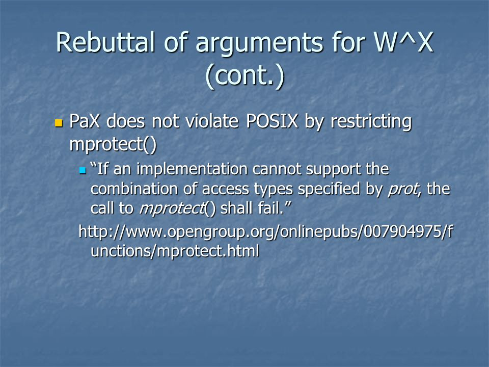 Rebuttal of arguments for W^X (cont.) PaX does not violate POSIX by restricting mprotect() PaX does not violate POSIX by restricting mprotect() If an implementation cannot support the combination of access types specified by prot, the call to mprotect() shall fail.