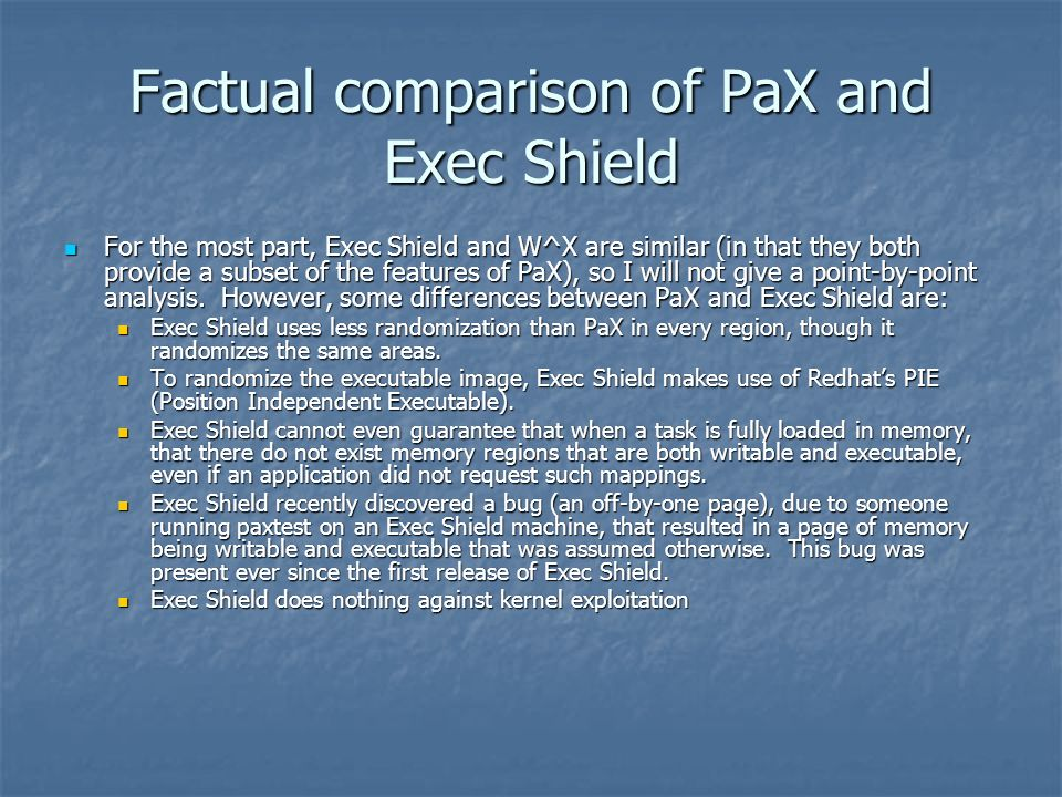 Factual comparison of PaX and Exec Shield For the most part, Exec Shield and W^X are similar (in that they both provide a subset of the features of PaX), so I will not give a point-by-point analysis.