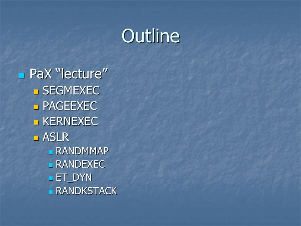 Outline PaX lecture PaX lecture SEGMEXEC SEGMEXEC PAGEEXEC PAGEEXEC KERNEXEC KERNEXEC ASLR ASLR RANDMMAP RANDMMAP RANDEXEC RANDEXEC ET_DYN ET_DYN RAND