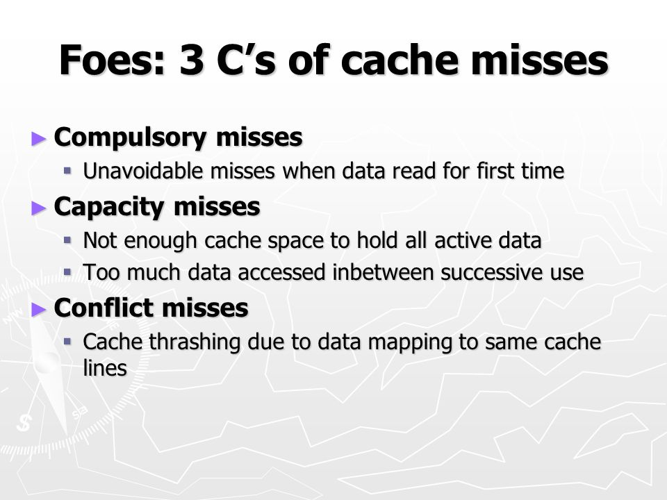 Foes: 3 Cs of cache misses Compulsory misses Compulsory misses Unavoidable misses when data read for first time Unavoidable misses when data read for