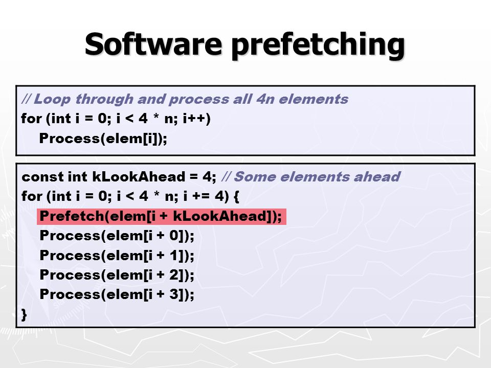 const int kLookAhead = 4; // Some elements ahead for (int i = 0; i < 4 * n; i += 4) { Prefetch(elem[i + kLookAhead]); Process(elem[i + 0]); Process(elem[i + 1]); Process(elem[i + 2]); Process(elem[i + 3]); } Software prefetching // Loop through and process all 4n elements for (int i = 0; i < 4 * n; i++) Process(elem[i]);