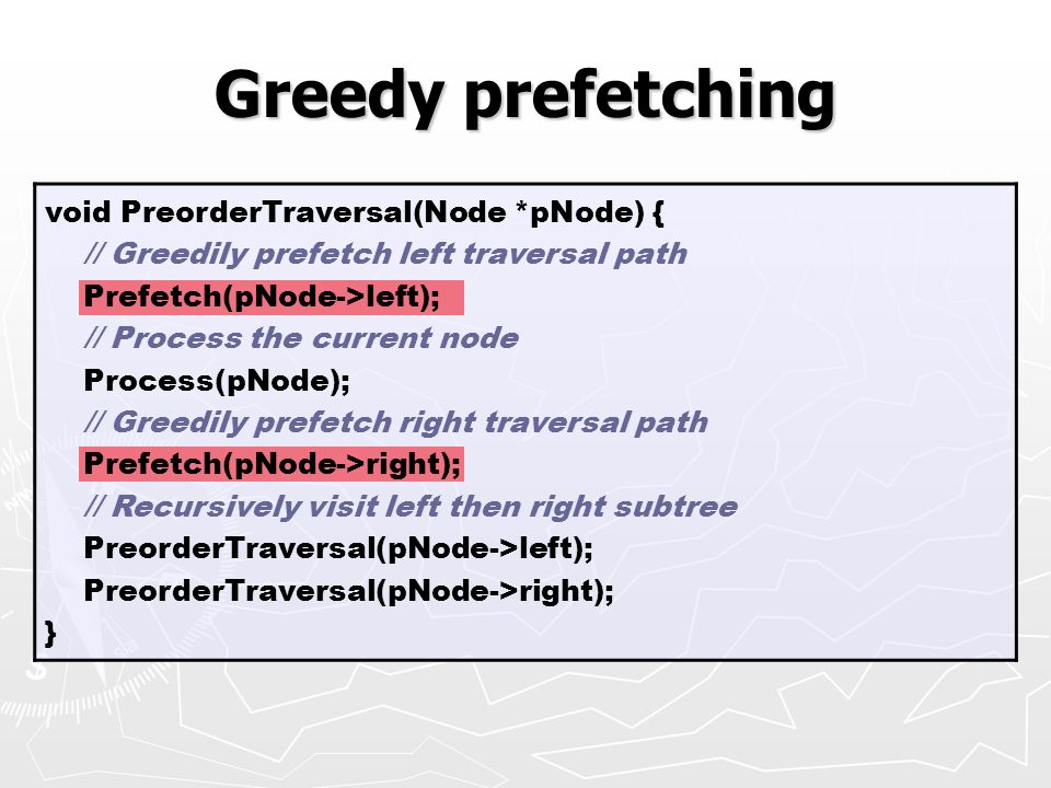Greedy prefetching void PreorderTraversal(Node *pNode) { // Greedily prefetch left traversal path Prefetch(pNode->left); // Process the current node P