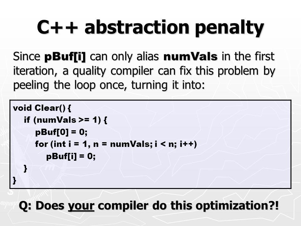 C++ abstraction penalty void Clear() { if (numVals >= 1) { pBuf[0] = 0; for (int i = 1, n = numVals; i < n; i++) pBuf[i] = 0; } Since pBuf[i] can only