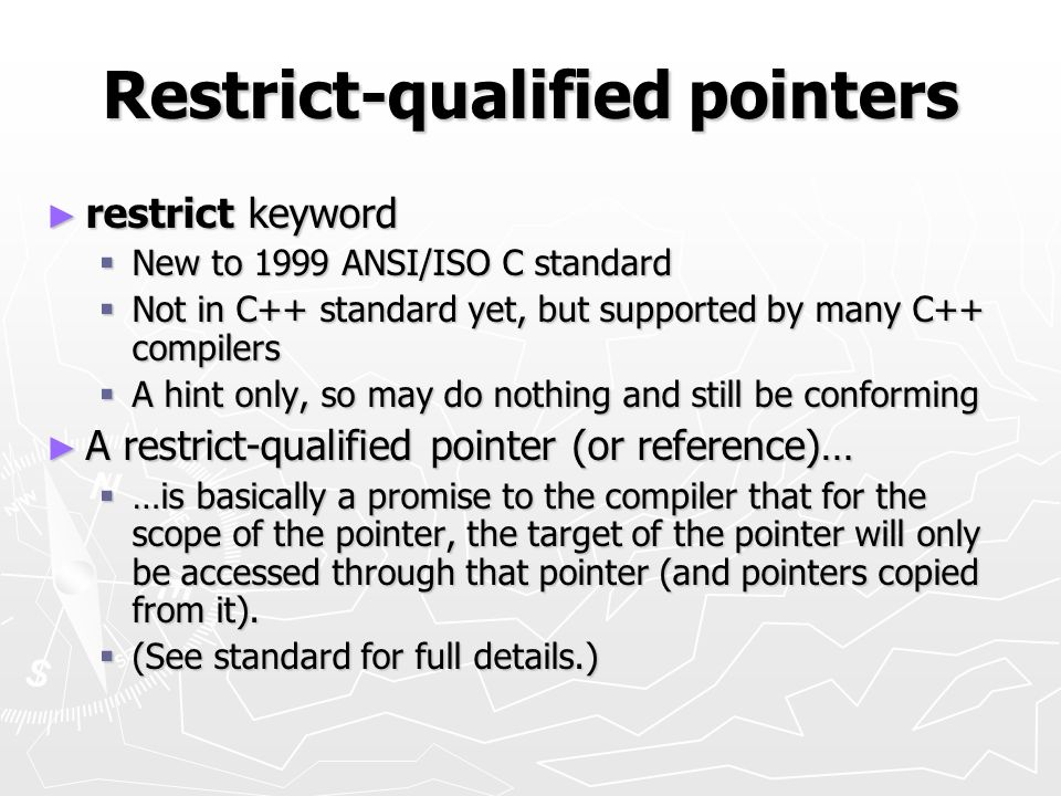 Restrict-qualified pointers restrict keyword restrict keyword New to 1999 ANSI/ISO C standard New to 1999 ANSI/ISO C standard Not in C++ standard yet,