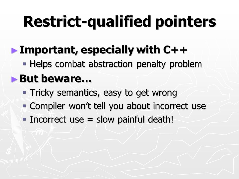 Restrict-qualified pointers Important, especially with C++ Important, especially with C++ Helps combat abstraction penalty problem Helps combat abstra