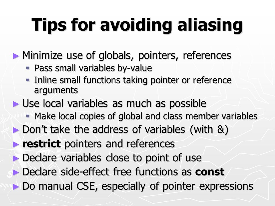 Tips for avoiding aliasing Minimize use of globals, pointers, references Minimize use of globals, pointers, references Pass small variables by-value Pass small variables by-value Inline small functions taking pointer or reference arguments Inline small functions taking pointer or reference arguments Use local variables as much as possible Use local variables as much as possible Make local copies of global and class member variables Make local copies of global and class member variables Dont take the address of variables (with &) Dont take the address of variables (with &) restrict pointers and references restrict pointers and references Declare variables close to point of use Declare variables close to point of use Declare side-effect free functions as const Declare side-effect free functions as const Do manual CSE, especially of pointer expressions Do manual CSE, especially of pointer expressions