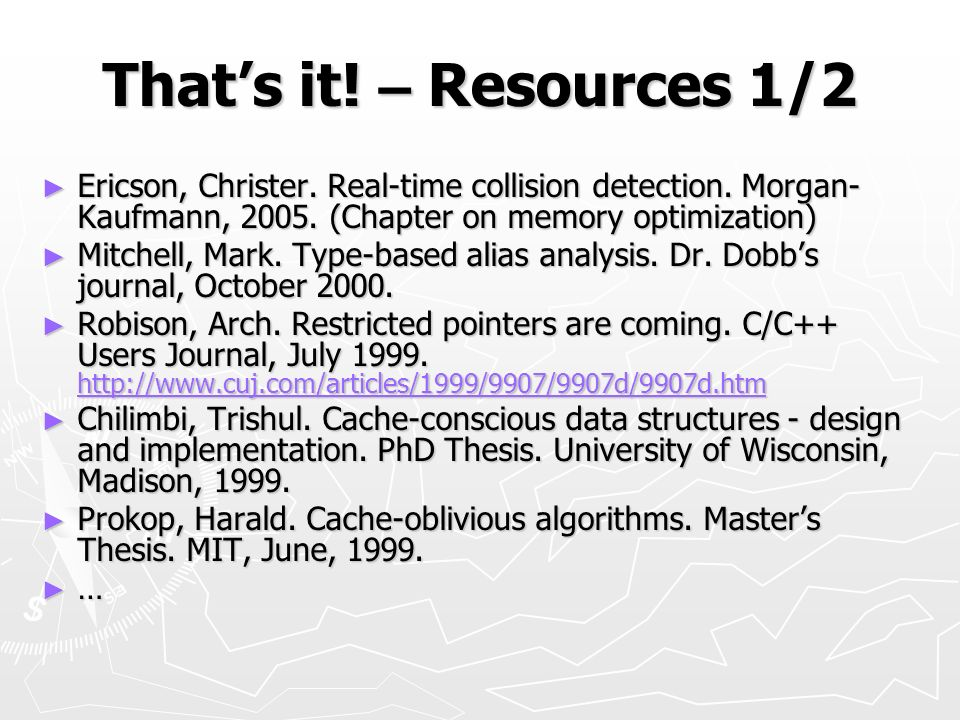 Thats it! – Resources 1/2 Ericson, Christer. Real-time collision detection. Morgan- Kaufmann, 2005. (Chapter on memory optimization) Ericson, Christer