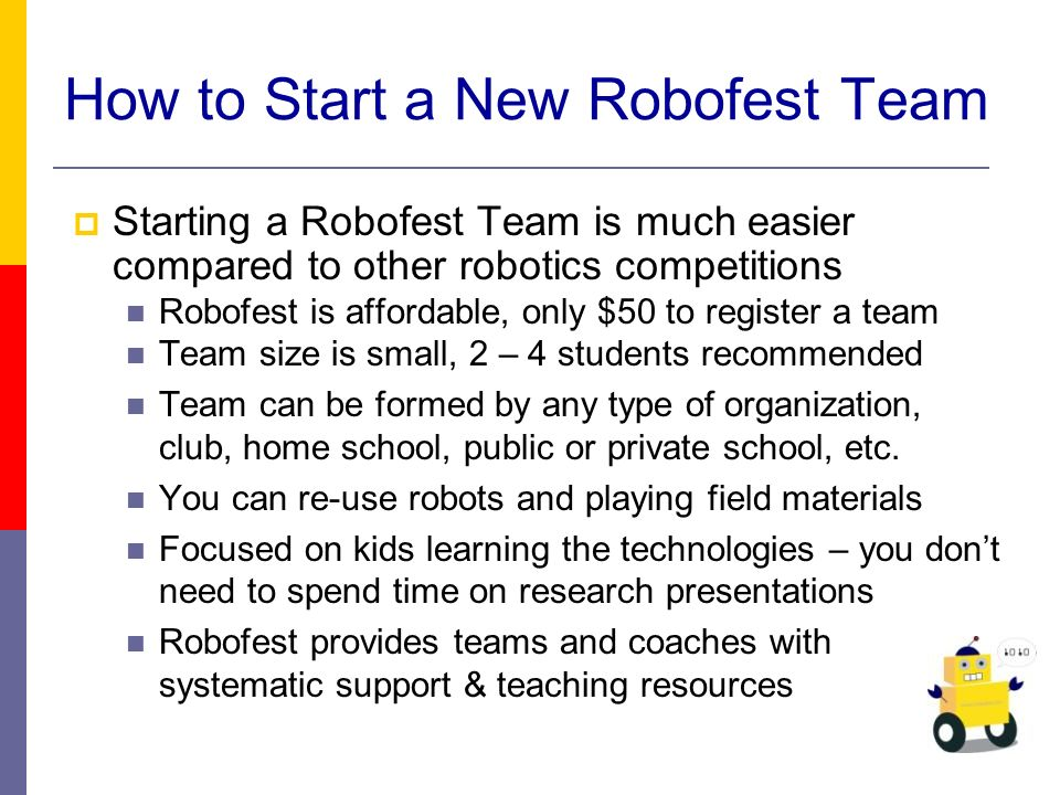 Starting a Robofest Team is much easier compared to other robotics competitions Robofest is affordable, only $50 to register a team Team size is small, 2 – 4 students recommended Team can be formed by any type of organization, club, home school, public or private school, etc.