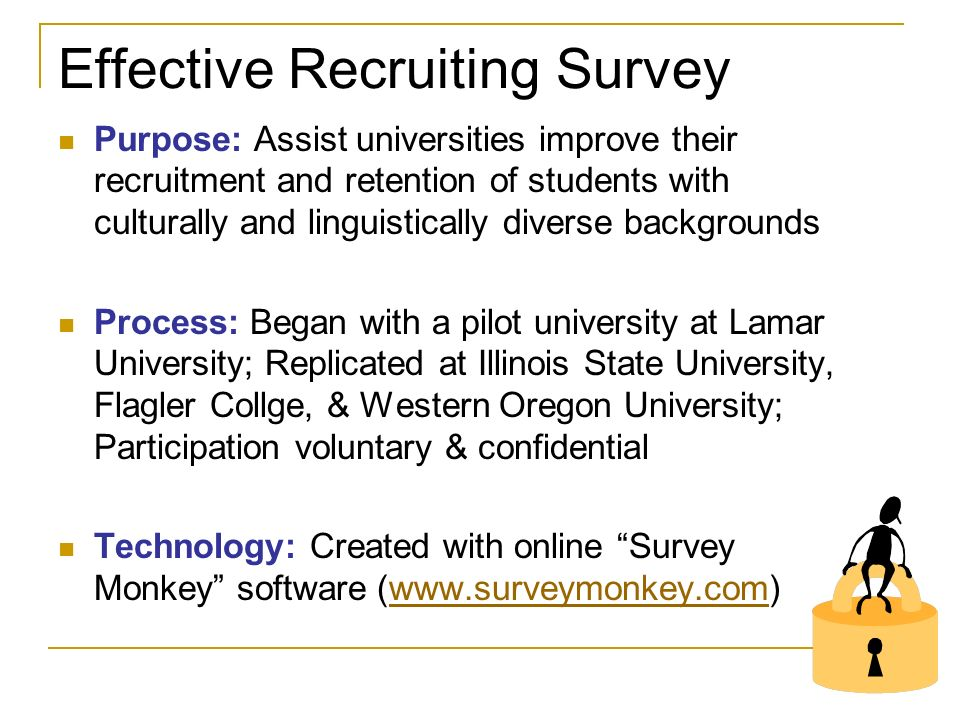 Effective Recruiting Survey Purpose: Assist universities improve their recruitment and retention of students with culturally and linguistically diverse backgrounds Process: Began with a pilot university at Lamar University; Replicated at Illinois State University, Flagler Collge, & Western Oregon University; Participation voluntary & confidential Technology: Created with online Survey Monkey software (www.surveymonkey.com)www.surveymonkey.com