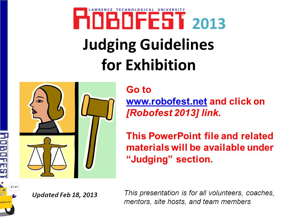 2013 Judging Guidelines for Exhibition Updated Feb 18, 2013 Go to www.robofest.netwww.robofest.net and click on [Robofest 2013] link. This PowerPoint