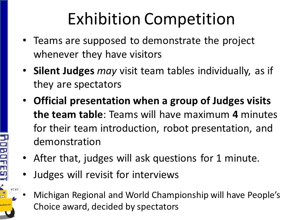 Exhibition Competition Teams are supposed to demonstrate the project whenever they have visitors Silent Judges may visit team tables individually, as