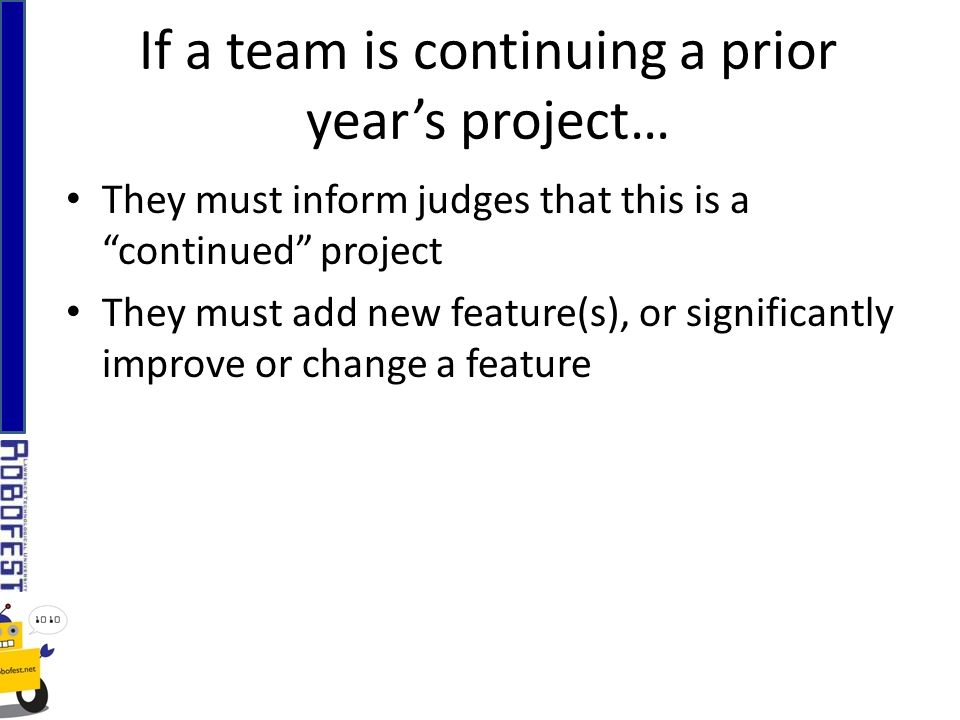 They must inform judges that this is a continued project They must add new feature(s), or significantly improve or change a feature If a team is conti