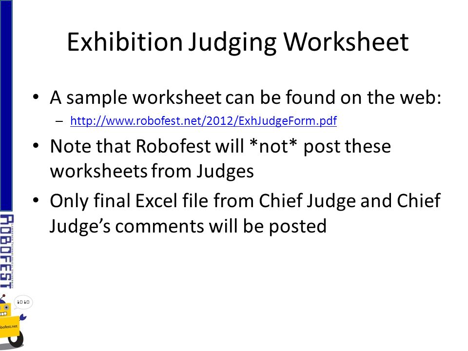 Exhibition Judging Worksheet A sample worksheet can be found on the web: – http://www.robofest.net/2012/ExhJudgeForm.pdf http://www.robofest.net/2012/