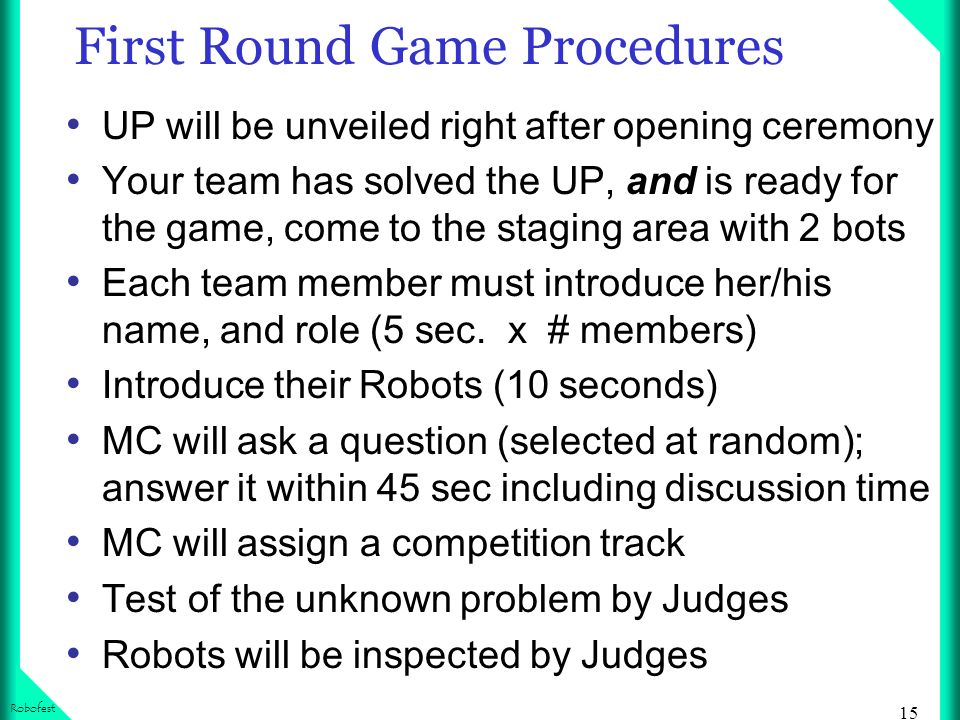 15 Robofest First Round Game Procedures UP will be unveiled right after opening ceremony Your team has solved the UP, and is ready for the game, come to the staging area with 2 bots Each team member must introduce her/his name, and role (5 sec.