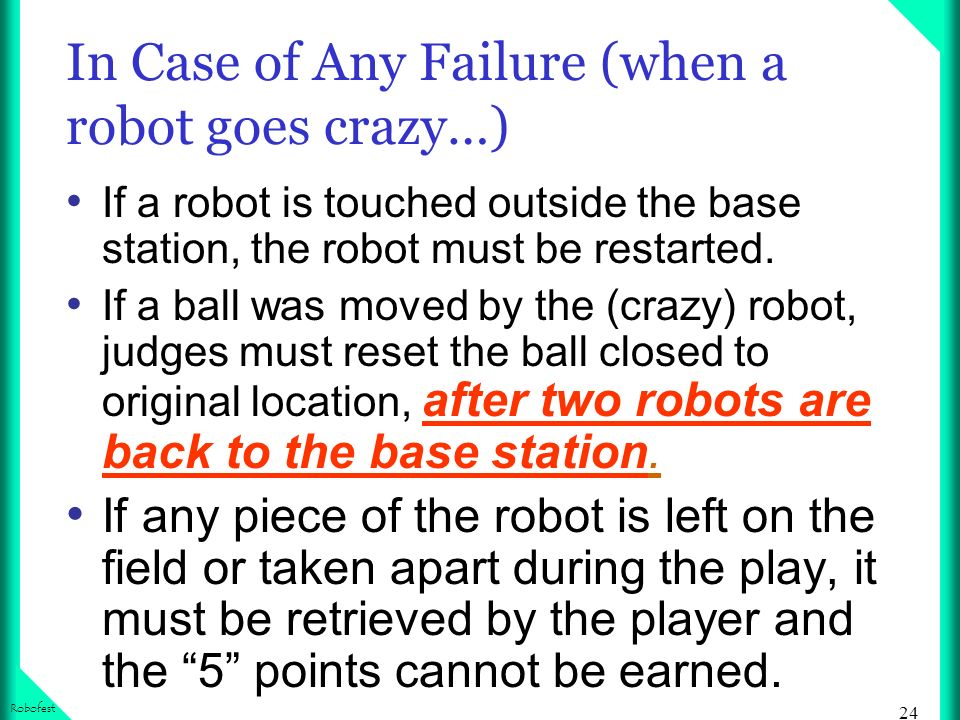 24 Robofest In Case of Any Failure (when a robot goes crazy…) If a robot is touched outside the base station, the robot must be restarted. If a ball w