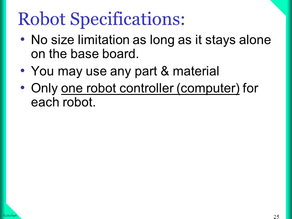 25 Robofest Robot Specifications: No size limitation as long as it stays alone on the base board.