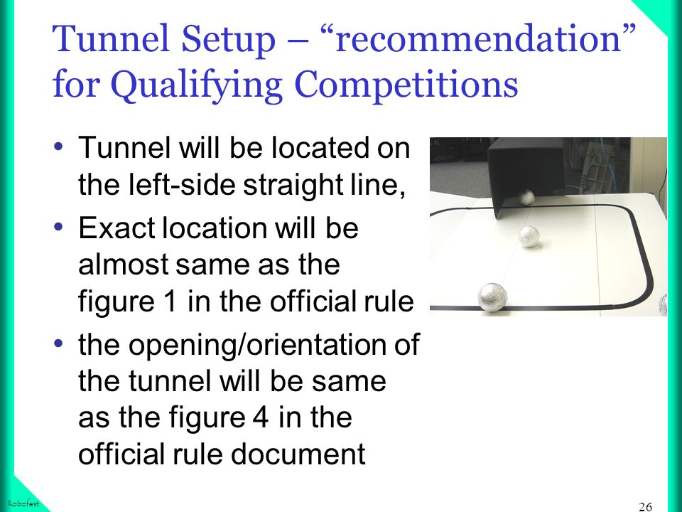 26 Robofest Tunnel Setup – recommendation for Qualifying Competitions Tunnel will be located on the left-side straight line, Exact location will be al