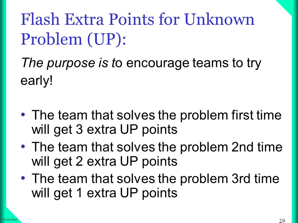 29 Robofest Flash Extra Points for Unknown Problem (UP): The purpose is to encourage teams to try early.