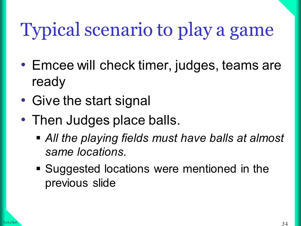 34 Robofest Typical scenario to play a game Emcee will check timer, judges, teams are ready Give the start signal Then Judges place balls.
