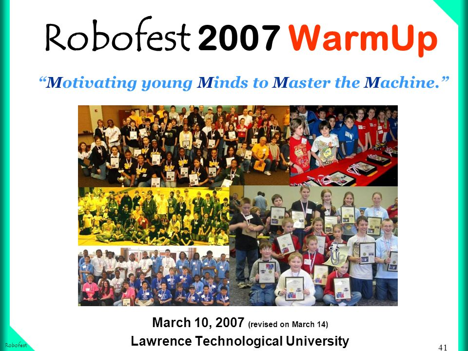 41 Robofest Robofest 2007 WarmUpMotivating young Minds to Master the Machine.