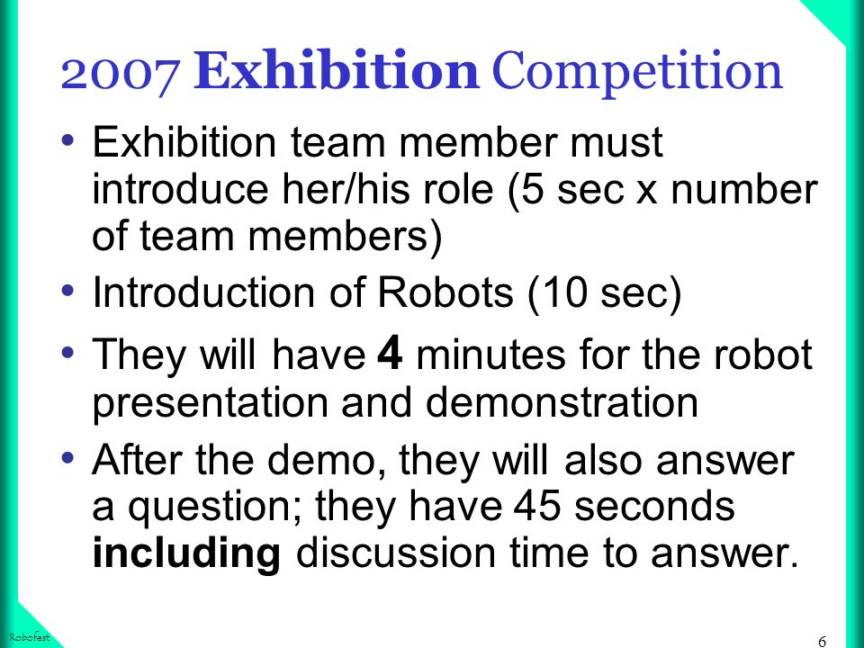 6 Robofest 2007 Exhibition Competition Exhibition team member must introduce her/his role (5 sec x number of team members) Introduction of Robots (10 sec) They will have 4 minutes for the robot presentation and demonstration After the demo, they will also answer a question; they have 45 seconds including discussion time to answer.