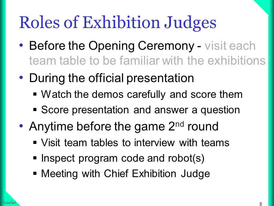 8 Robofest Roles of Exhibition Judges Before the Opening Ceremony - visit each team table to be familiar with the exhibitions During the official presentation Watch the demos carefully and score them Score presentation and answer a question Anytime before the game 2 nd round Visit team tables to interview with teams Inspect program code and robot(s) Meeting with Chief Exhibition Judge
