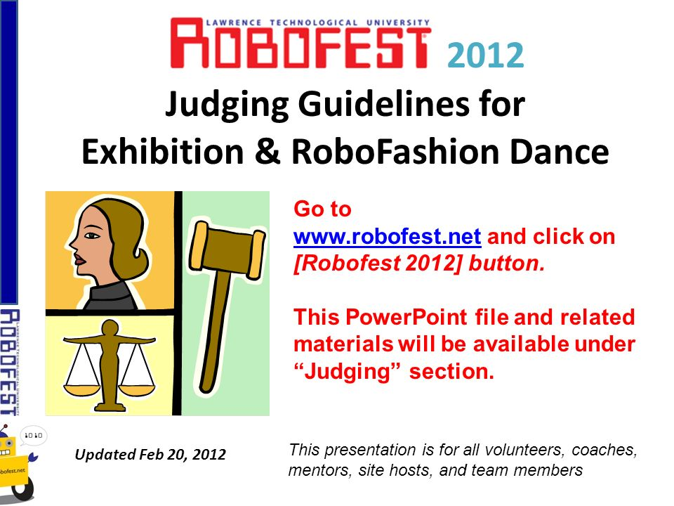 Roles of Exhibition Judges (2) Score the official presentation & demo Any time up to one hour before the closing: – Visit team tables to interview teams – Read their posters – Ask for re-demonstrations, if needed – Inspect program code and robot(s) – Select top 50% teams and submit ranks of them to the Chief Judge using the score sheet – Submit comments on ALL teams to the Chief Judge using the Judging worksheet