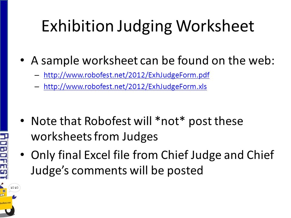 Exhibition Judging Worksheet A sample worksheet can be found on the web: – http://www.robofest.net/2012/ExhJudgeForm.pdf http://www.robofest.net/2012/ExhJudgeForm.pdf – http://www.robofest.net/2012/ExhJudgeForm.xls http://www.robofest.net/2012/ExhJudgeForm.xls Note that Robofest will *not* post these worksheets from Judges Only final Excel file from Chief Judge and Chief Judges comments will be posted