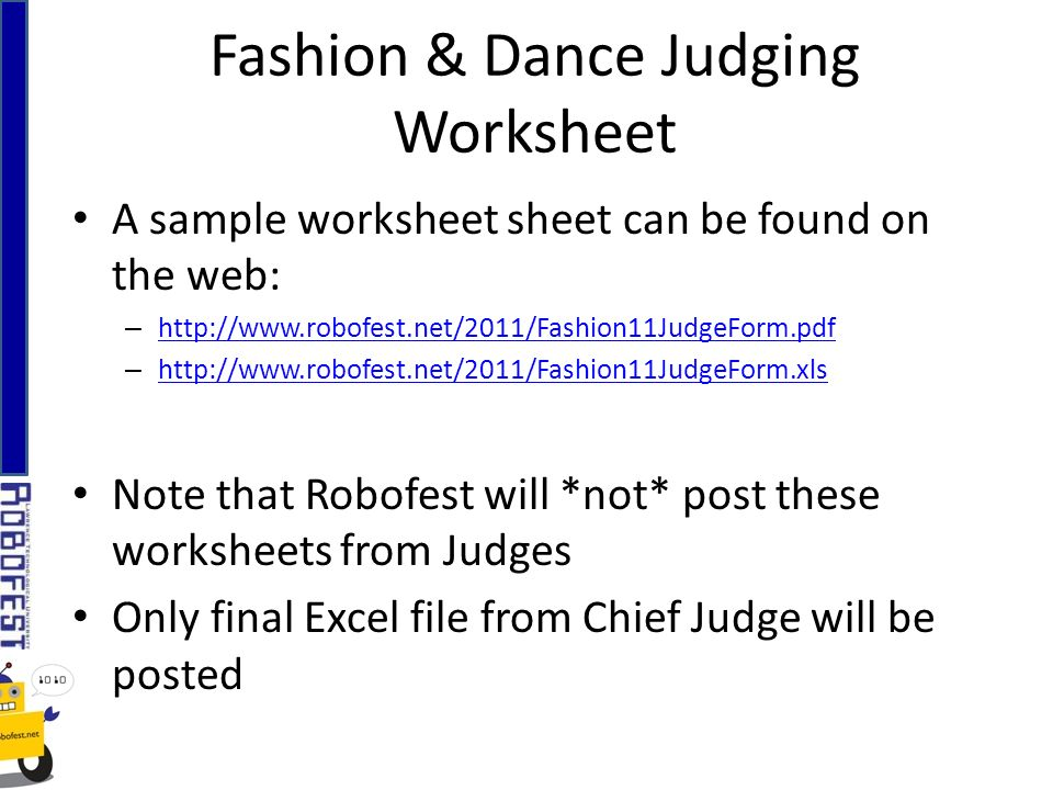 Fashion & Dance Judging Worksheet A sample worksheet sheet can be found on the web: – http://www.robofest.net/2011/Fashion11JudgeForm.pdf http://www.robofest.net/2011/Fashion11JudgeForm.pdf – http://www.robofest.net/2011/Fashion11JudgeForm.xls http://www.robofest.net/2011/Fashion11JudgeForm.xls Note that Robofest will *not* post these worksheets from Judges Only final Excel file from Chief Judge will be posted