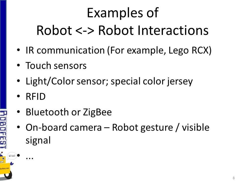 IR communication (For example, Lego RCX) Touch sensors Light/Color sensor; special color jersey RFID Bluetooth or ZigBee On-board camera – Robot gesture / visible signal...
