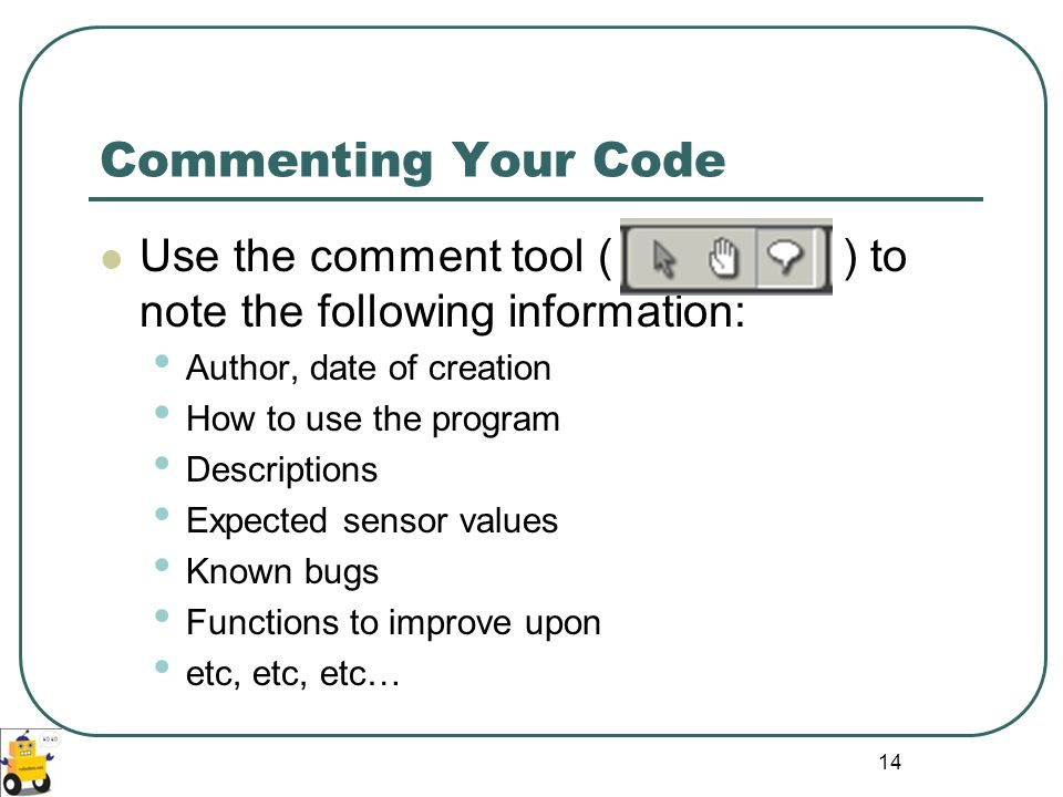 14 Commenting Your Code Use the comment tool ( ) to note the following information: Author, date of creation How to use the program Descriptions Expec