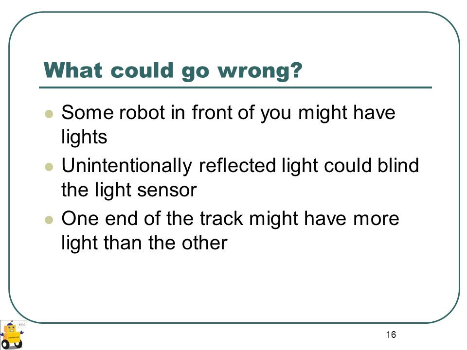 16 What could go wrong? Some robot in front of you might have lights Unintentionally reflected light could blind the light sensor One end of the track