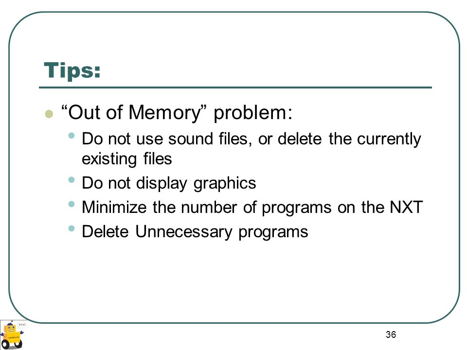 36 Tips: Out of Memory problem: Do not use sound files, or delete the currently existing files Do not display graphics Minimize the number of programs