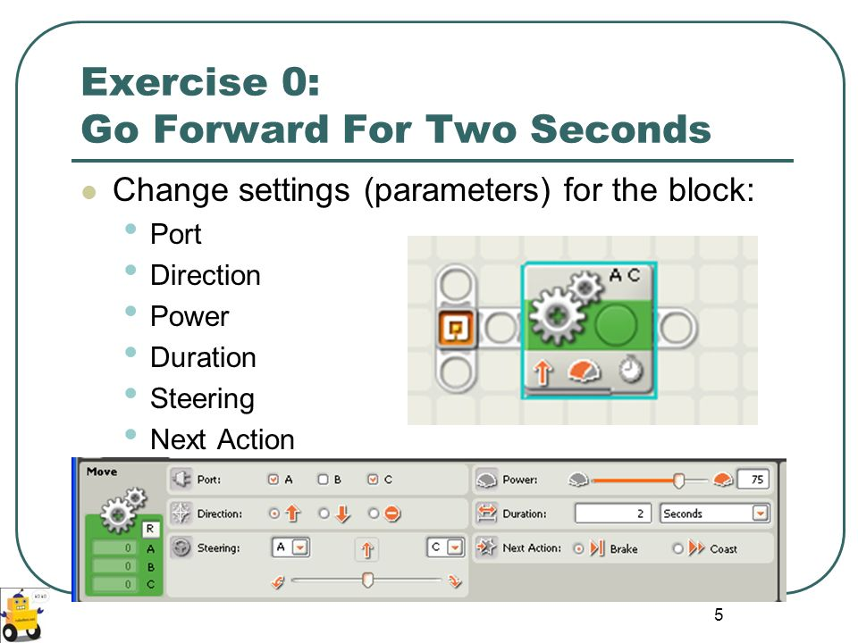 5 Exercise 0: Go Forward For Two Seconds Change settings (parameters) for the block: Port Direction Power Duration Steering Next Action