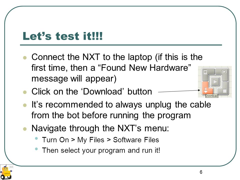 6 Lets test it!!! Connect the NXT to the laptop (if this is the first time, then a Found New Hardware message will appear) Click on the Download butto