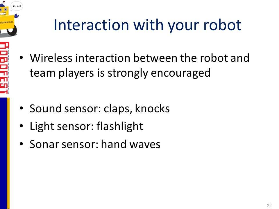 Wireless interaction between the robot and team players is strongly encouraged Sound sensor: claps, knocks Light sensor: flashlight Sonar sensor: hand waves Interaction with your robot 22