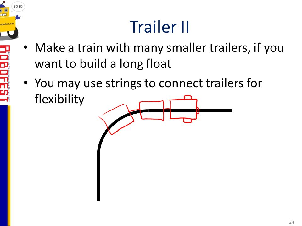 Make a train with many smaller trailers, if you want to build a long float You may use strings to connect trailers for flexibility Trailer II 24