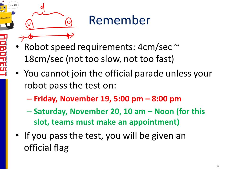 Robot speed requirements: 4cm/sec ~ 18cm/sec (not too slow, not too fast) You cannot join the official parade unless your robot pass the test on: – Friday, November 19, 5:00 pm – 8:00 pm – Saturday, November 20, 10 am – Noon (for this slot, teams must make an appointment) If you pass the test, you will be given an official flag Remember 26