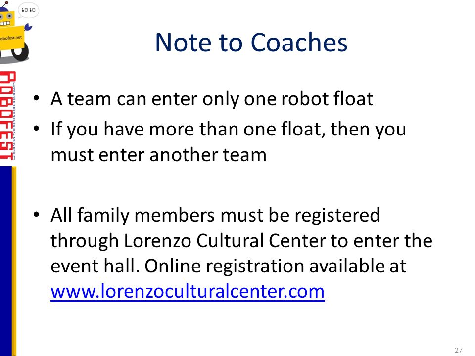 A team can enter only one robot float If you have more than one float, then you must enter another team All family members must be registered through Lorenzo Cultural Center to enter the event hall.