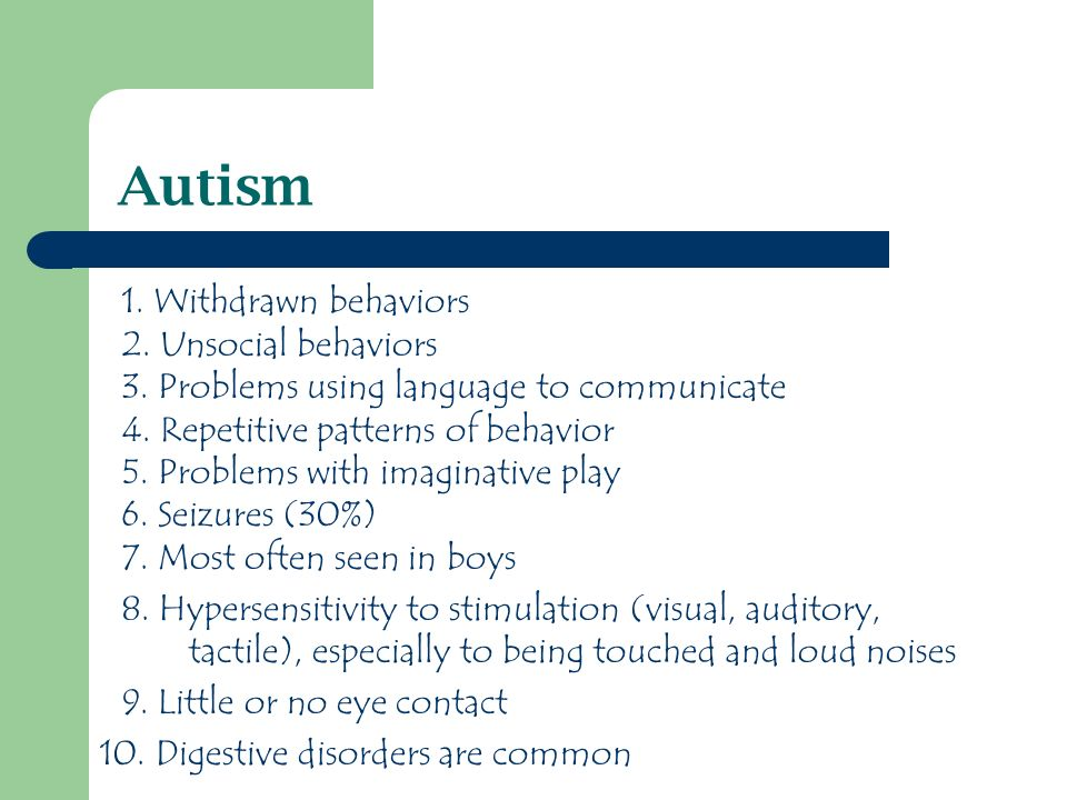 Autism 1. Withdrawn behaviors 2. Unsocial behaviors 3.