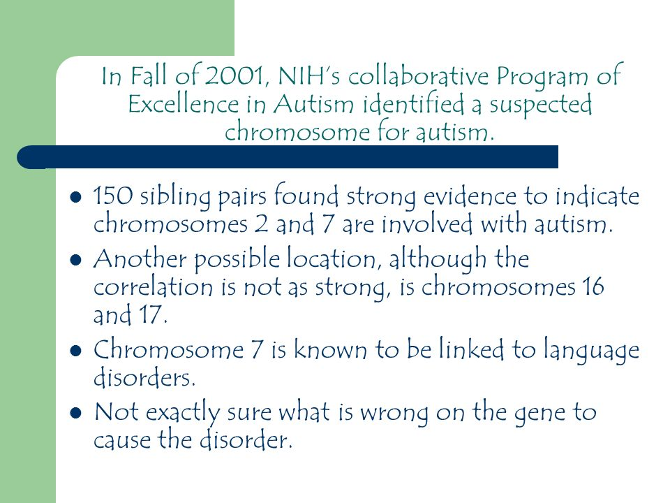 150 sibling pairs found strong evidence to indicate chromosomes 2 and 7 are involved with autism.