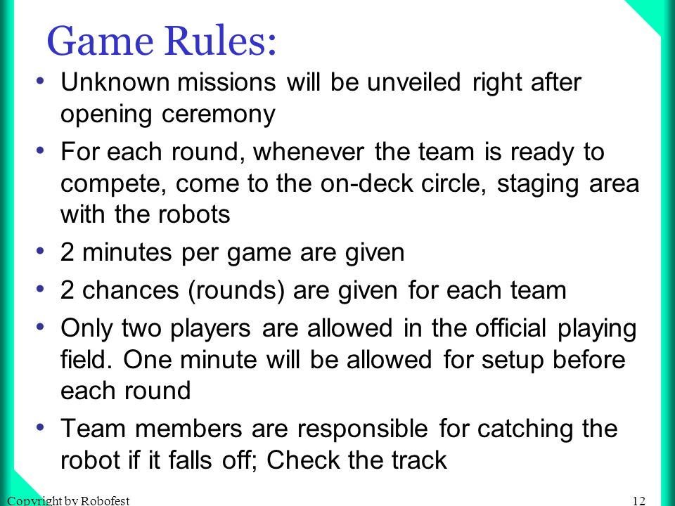 12Copyright by Robofest Game Rules: Unknown missions will be unveiled right after opening ceremony For each round, whenever the team is ready to compete, come to the on-deck circle, staging area with the robots 2 minutes per game are given 2 chances (rounds) are given for each team Only two players are allowed in the official playing field.