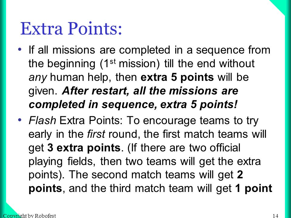 14Copyright by Robofest Extra Points: If all missions are completed in a sequence from the beginning (1 st mission) till the end without any human help, then extra 5 points will be given.