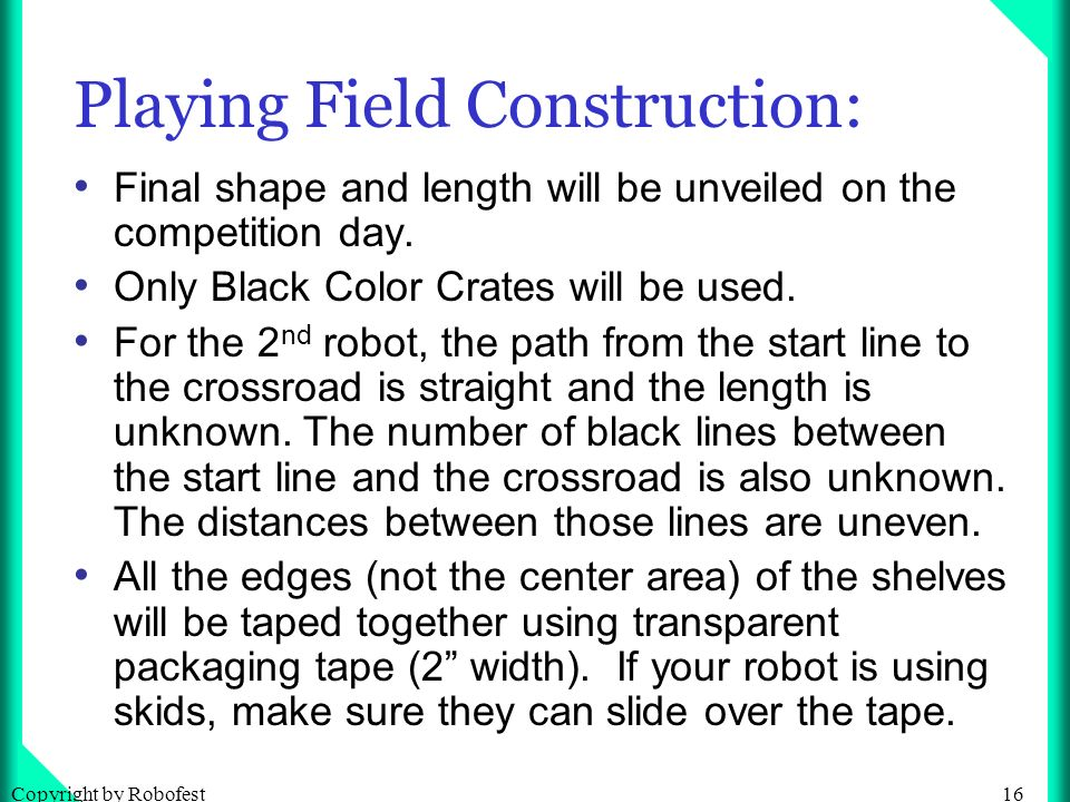 16Copyright by Robofest Playing Field Construction: Final shape and length will be unveiled on the competition day.