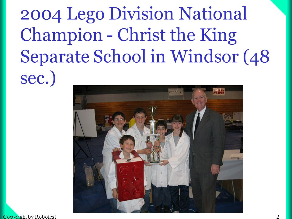 2Copyright by Robofest 2004 Lego Division National Champion - Christ the King Separate School in Windsor (48 sec.)